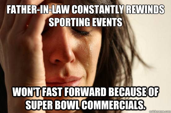 fatherinlaw constantly rewinds sporting events wont fast  - First World Problems