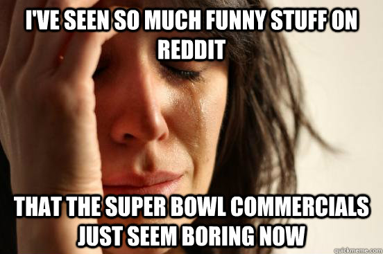 ive seen so much funny stuff on reddit that the super bowl  - First World Problems
