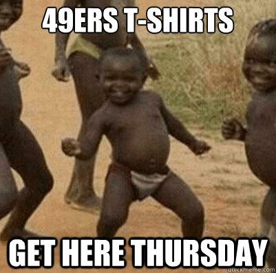 49ers tshirts get here thursday - Third World Success Kid