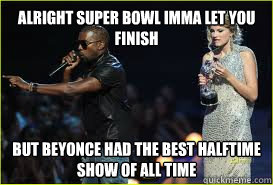alright super bowl imma let you finish but beyonce had the b - 
