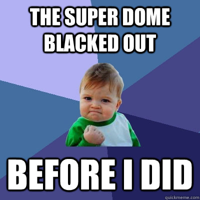 the super dome blacked out before i did - Success Kid