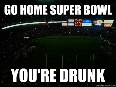 go home super bowl youre drunk -