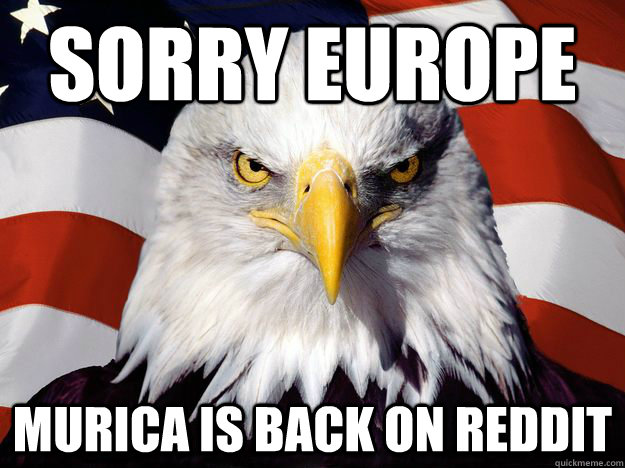 sorry europe murica is back on reddit - Good Guy Bald Eagle