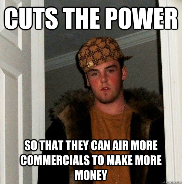 cuts the power so that they can air more commercials to make - Scumbag Steve