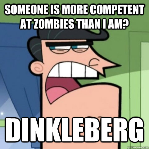 someone is more competent at zombies than i am dinkleberg - Blame it on Dinkleberg