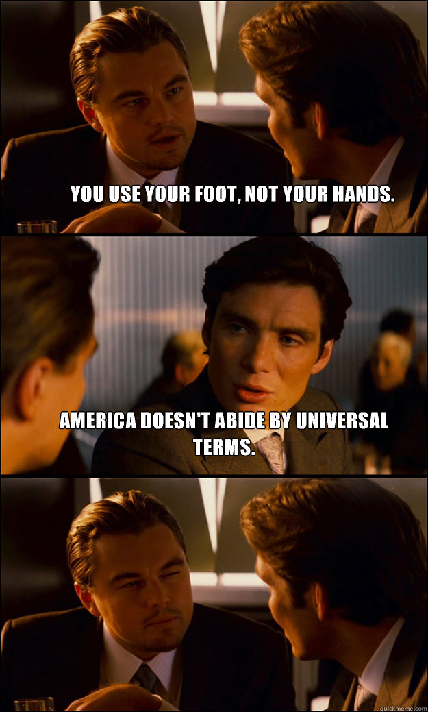 you use your foot not your hands america doesnt abide by  - Inception