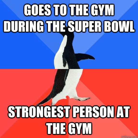 goes to the gym during the super bowl strongest person at th - Socially Awkward Awesome Penguin