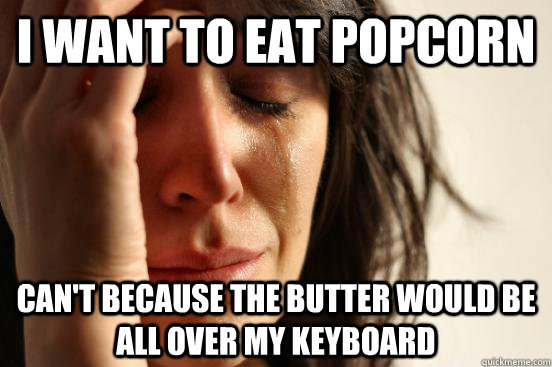 i want to eat popcorn cant because the butter would be all  - First World Problems