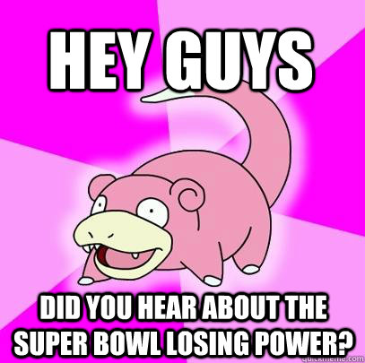 hey guys did you hear about the super bowl losing power - Slowpoke