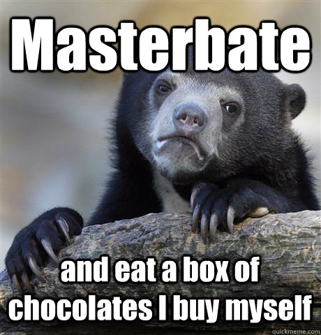 masterbate and eat a box of chocolates i buy myself - Confession Bear