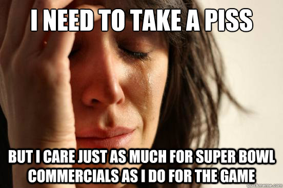 i need to take a piss but i care just as much for super bowl - First World Problems
