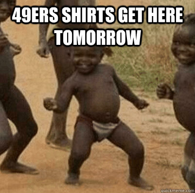 49ers shirts get here tomorrow  - 3rd world success kid