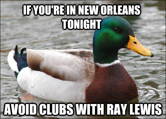 if youre in new orleans tonight avoid clubs with ray lewis - Actual Advice Mallard