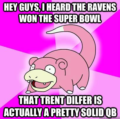 hey guys i heard the ravens won the super bowl that trent d - Slowpoke