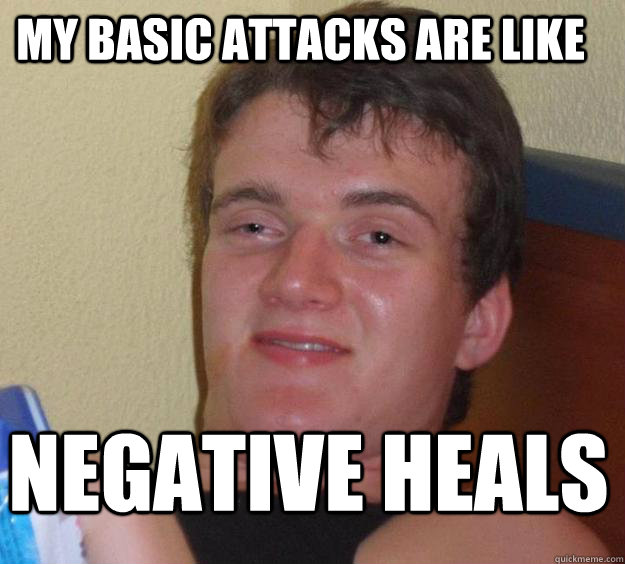 my basic attacks are like negative heals - 10 Guy
