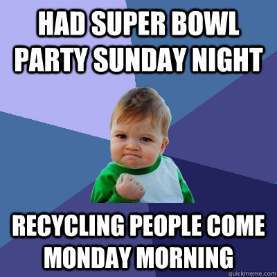 had super bowl party sunday night recycling people come mond - Success Kid