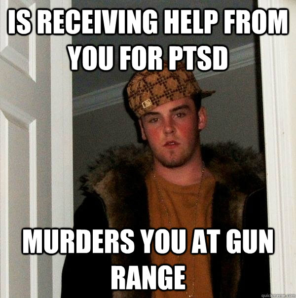 is receiving help from you for ptsd murders you at gun range - Scumbag Steve