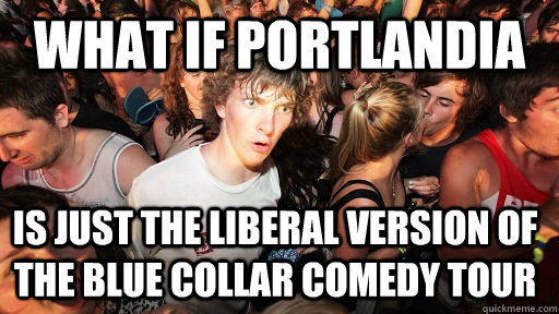 what if portlandia is just the liberal version of the blue c - Sudden Clarity Clarence