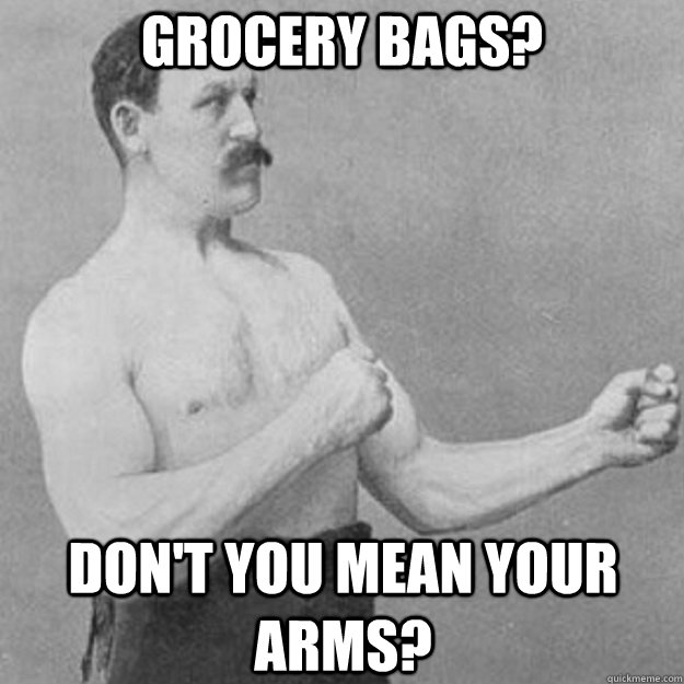 grocery bags dont you mean your arms - overly manly man