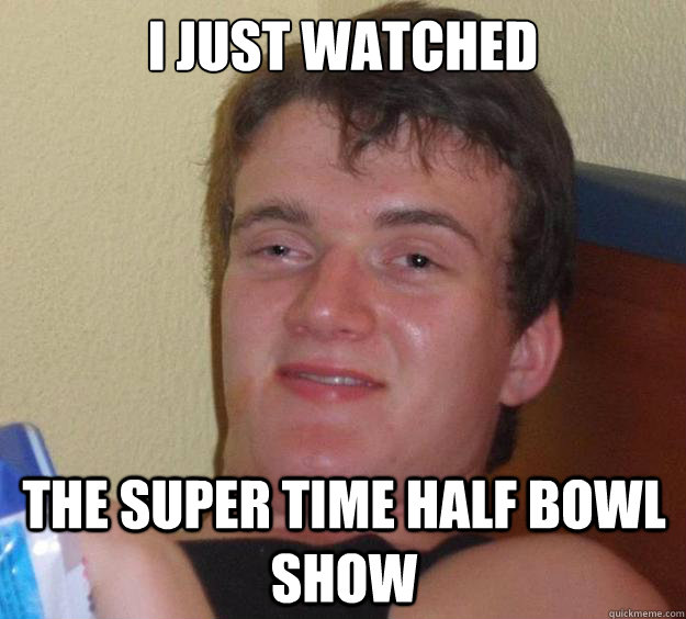 i just watched the super time half bowl show - 10 Guy
