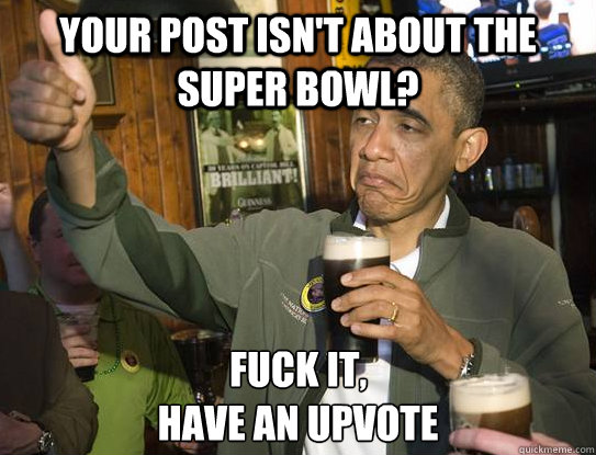 your post isnt about the super bowl fuck it have an upvot - Upvoting Obama
