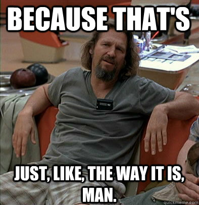 because thats just like the way it is man - The Dude