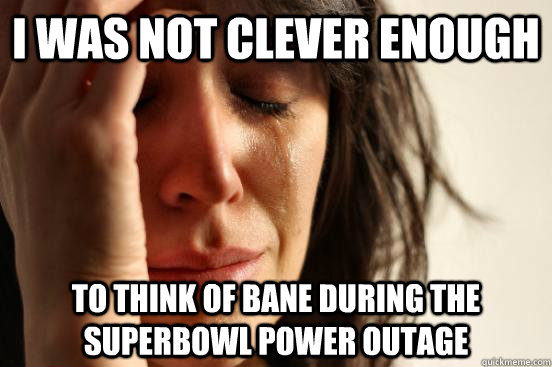 i was not clever enough to think of bane during the superbow - First World Problems