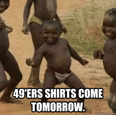 49ers shirts come tomorrow - 3rd world success kid