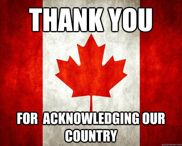 thank you for acknowledging our country  - Canada, Bitches.