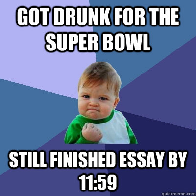 got drunk for the super bowl still finished essay by 1159 - Success Kid