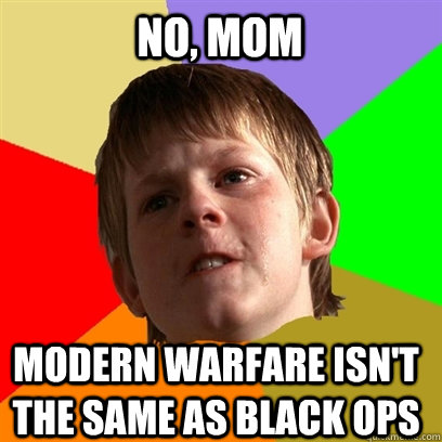 no mom modern warfare isnt the same as black ops - Angry School Boy