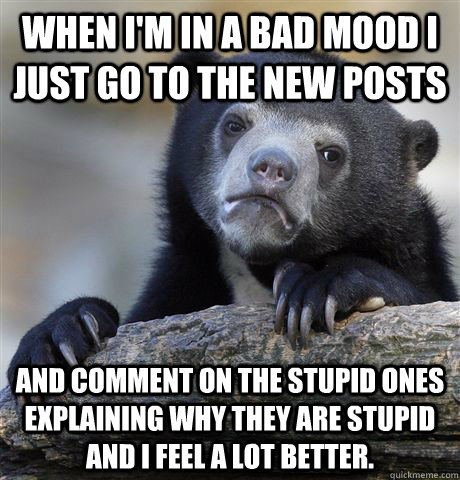 when im in a bad mood i just go to the new posts and commen - Confession Bear