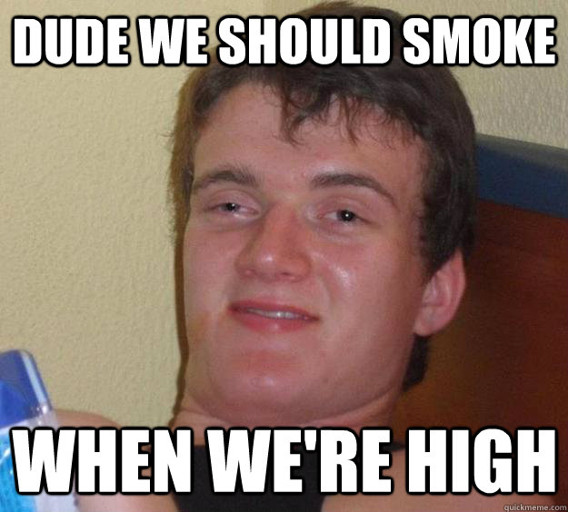 dude we should smoke when were high - 10 Guy