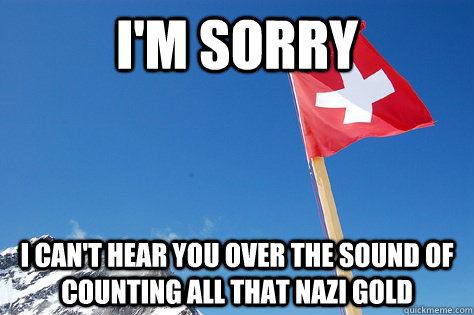 im sorry i cant hear you over the sound of counting all th - Swiss Freedom