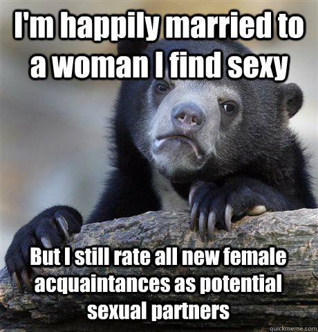 im happily married to a woman i find sexy but i still rate  - Confession Bear