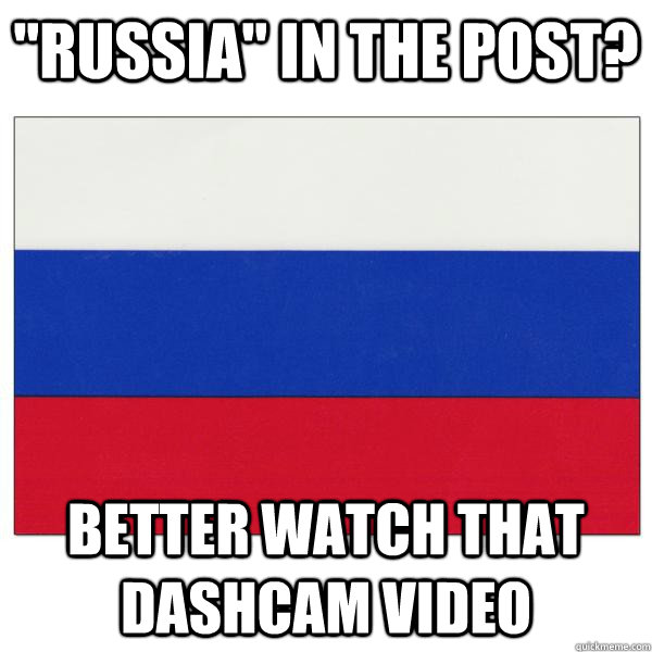 russia in the post better watch that dashcam video -