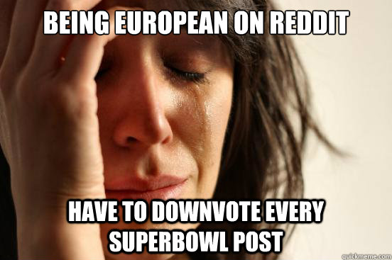 being european on reddit have to downvote every superbowl po - First World Problems