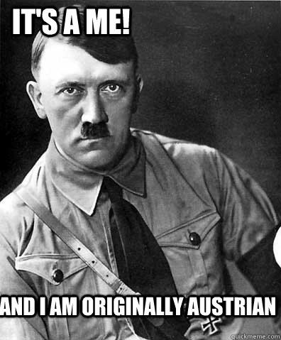 and i am originally austrian its a me -