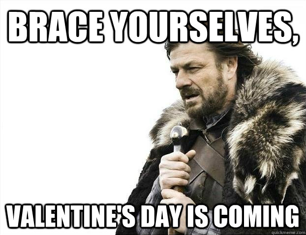 brace yourselves valentines day is coming - BRACEYOSELVES