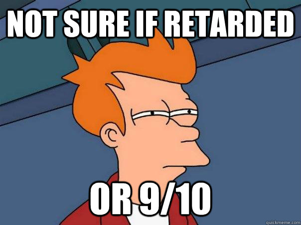 not sure if retarded or 910 - Futurama Fry