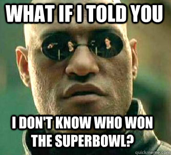 what if i told you i dont know who won the superbowl - Matrix Morpheus