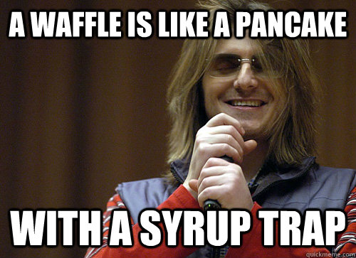 a waffle is like a pancake with a syrup trap - Mitch Hedberg Meme