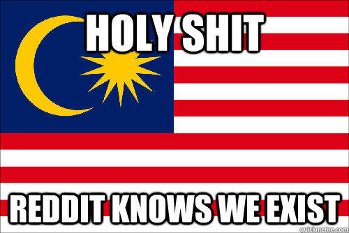 holy shit reddit knows we exist - Malaysia