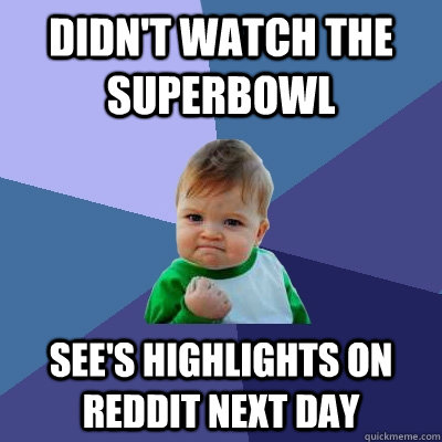 didnt watch the superbowl sees highlights on reddit next d - Success Kid