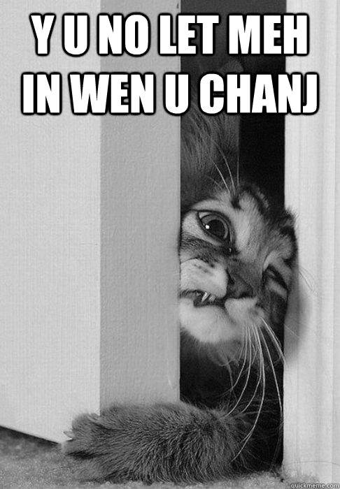 y u no let meh in wen u chanj  - doorcat