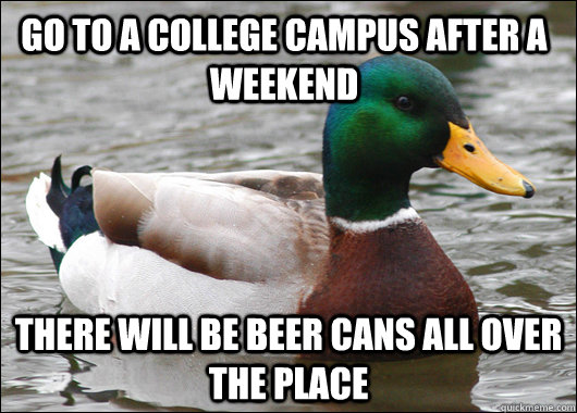 go to a college campus after a weekend there will be beer ca - Actual Advice Mallard