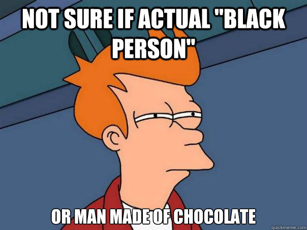 not sure if actual black person or man made of chocolate  - Futurama Fry