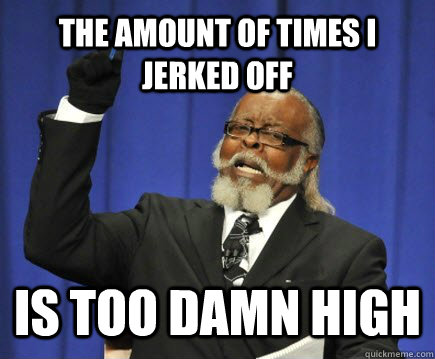 the amount of times i jerked off is too damn high - Too Damn High