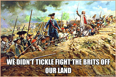 we didnt tickle fight the brits off our land -