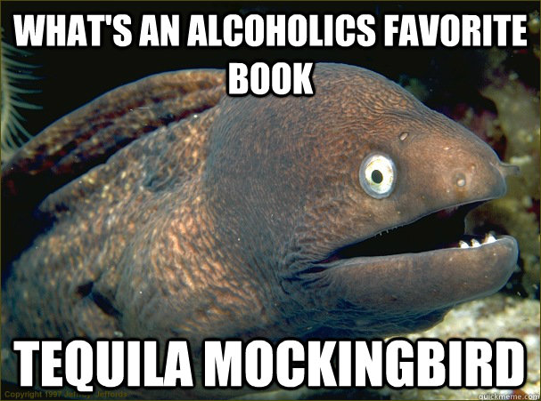 whats an alcoholics favorite book tequila mockingbird - Bad Joke Eel